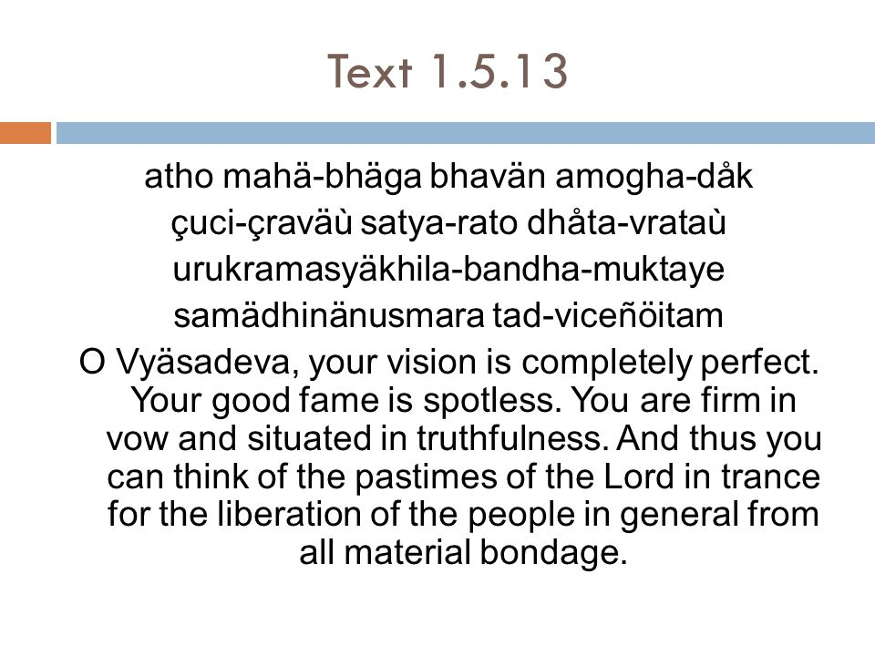 Text 1.5.22  Virtous deeds – sacrifice, charity, austerity & Studies  Are all are means gradually lead one Lord and his service  Not for pious enjoyment  Gradual method is unsatisfactory as it encourages self centered pleasure  Confusing – few people will only understand it  Pious credits – not enough to break attraction to mundane enjoyment  Possible with Krsna katha
