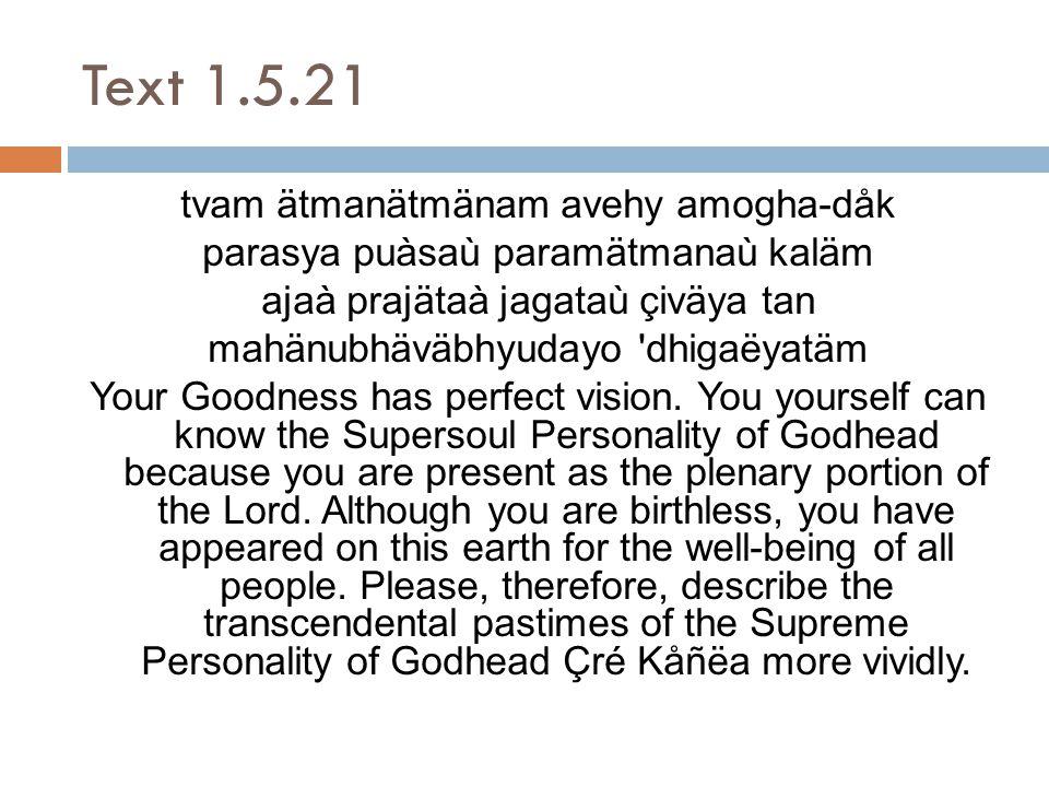 Text 1.5.21 tvam ätmanätmänam avehy amogha-dåk parasya puàsaù paramätmanaù kaläm ajaà prajätaà jagataù çiväya tan mahänubhäväbhyudayo dhigaëyatäm Your Goodness has perfect vision.