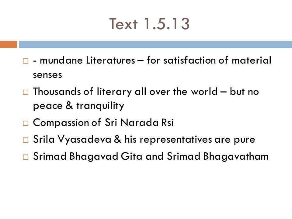 Text 1.5.13  - mundane Literatures – for satisfaction of material senses  Thousands of literary all over the world – but no peace & tranquility  Compassion of Sri Narada Rsi  Srila Vyasadeva & his representatives are pure  Srimad Bhagavad Gita and Srimad Bhagavatham