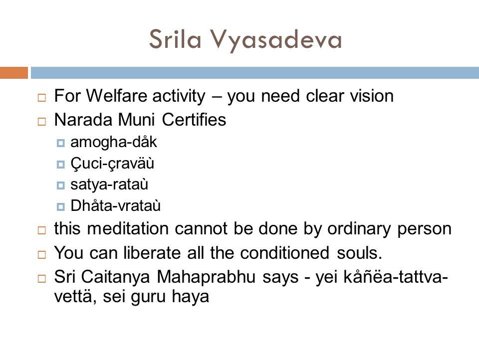 Srila Vyasadeva  For Welfare activity – you need clear vision  Narada Muni Certifies  amogha-dåk  Çuci-çraväù  satya-rataù  Dhåta-vrataù  this meditation cannot be done by ordinary person  You can liberate all the conditioned souls.