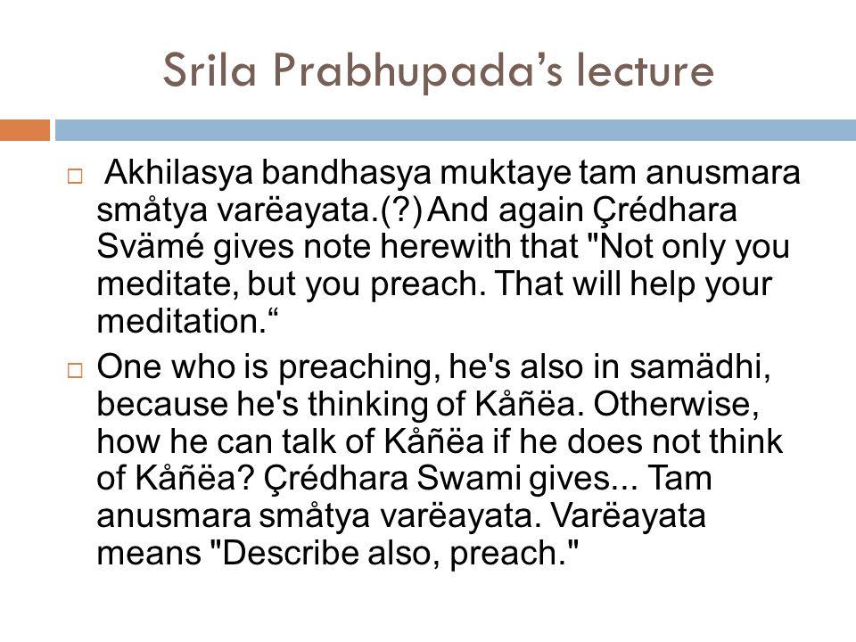 Srila Prabhupada's lecture  Akhilasya bandhasya muktaye tam anusmara småtya varëayata.( ) And again Çrédhara Svämé gives note herewith that Not only you meditate, but you preach.