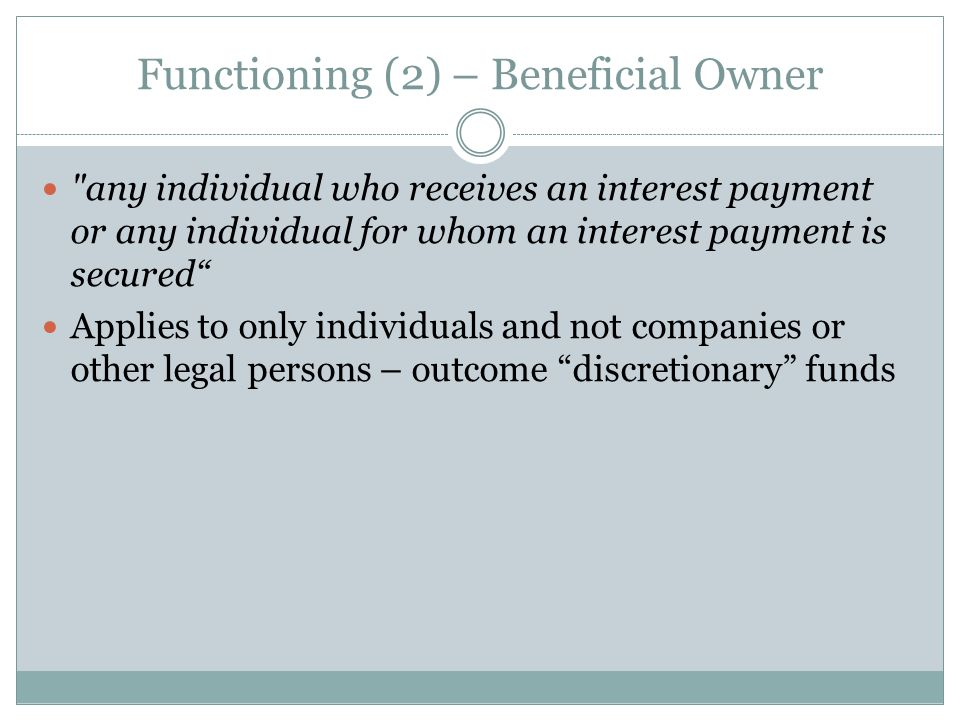 Functioning (2) – Beneficial Owner any individual who receives an interest payment or any individual for whom an interest payment is secured Applies to only individuals and not companies or other legal persons – outcome discretionary funds