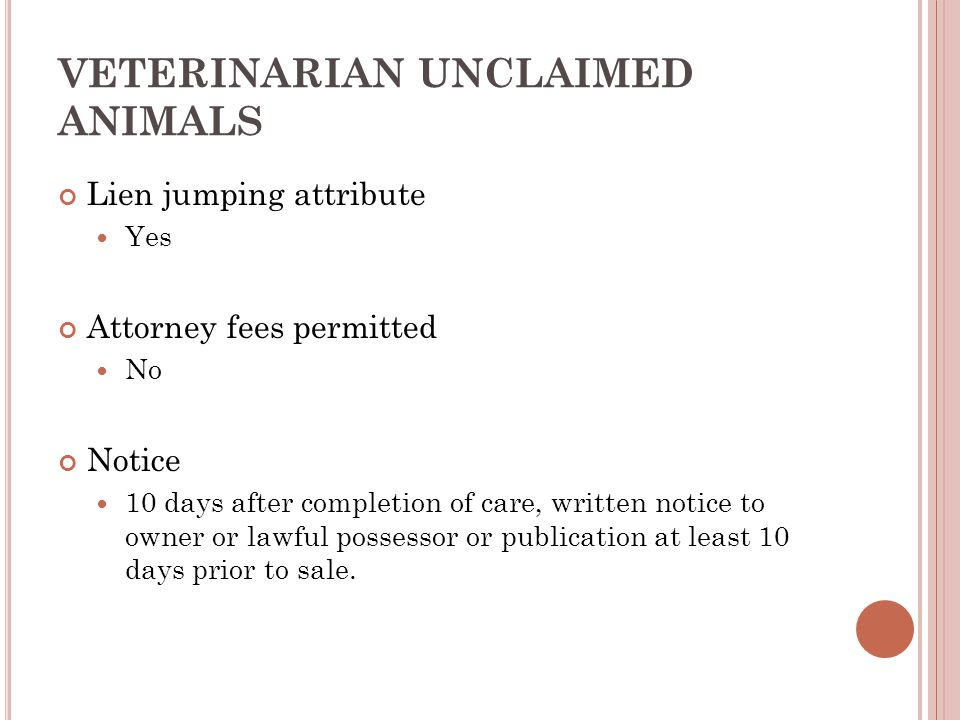 VETERINARIAN UNCLAIMED ANIMALS Lien jumping attribute Yes Attorney fees permitted No Notice 10 days after completion of care, written notice to owner or lawful possessor or publication at least 10 days prior to sale.