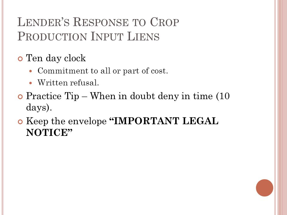 L ENDER ' S R ESPONSE TO C ROP P RODUCTION I NPUT L IENS Ten day clock Commitment to all or part of cost. Written refusal. Practice Tip – When in doub