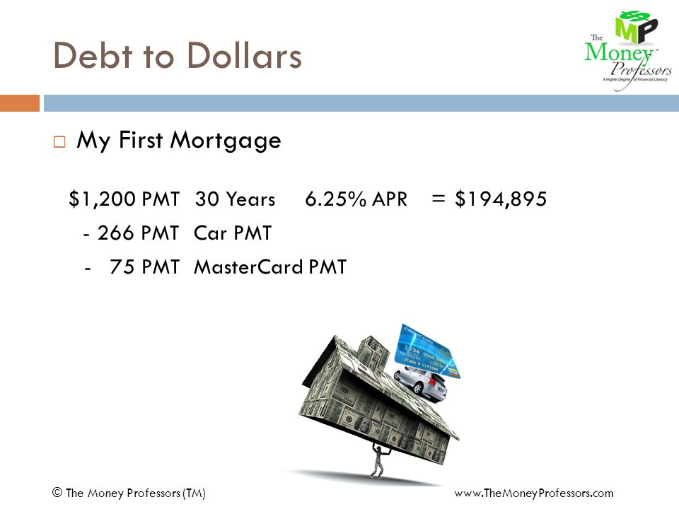Debt to Dollars  My First Mortgage $1,200 PMT30 Years6.25% APR=$194,895 - 266 PMTCar PMT - 75 PMTMasterCard PMT $ 859 PMT30 Years6.75% APR=132,440 COST$62,455 © The Money Professors (TM) www.TheMoneyProfessors.com