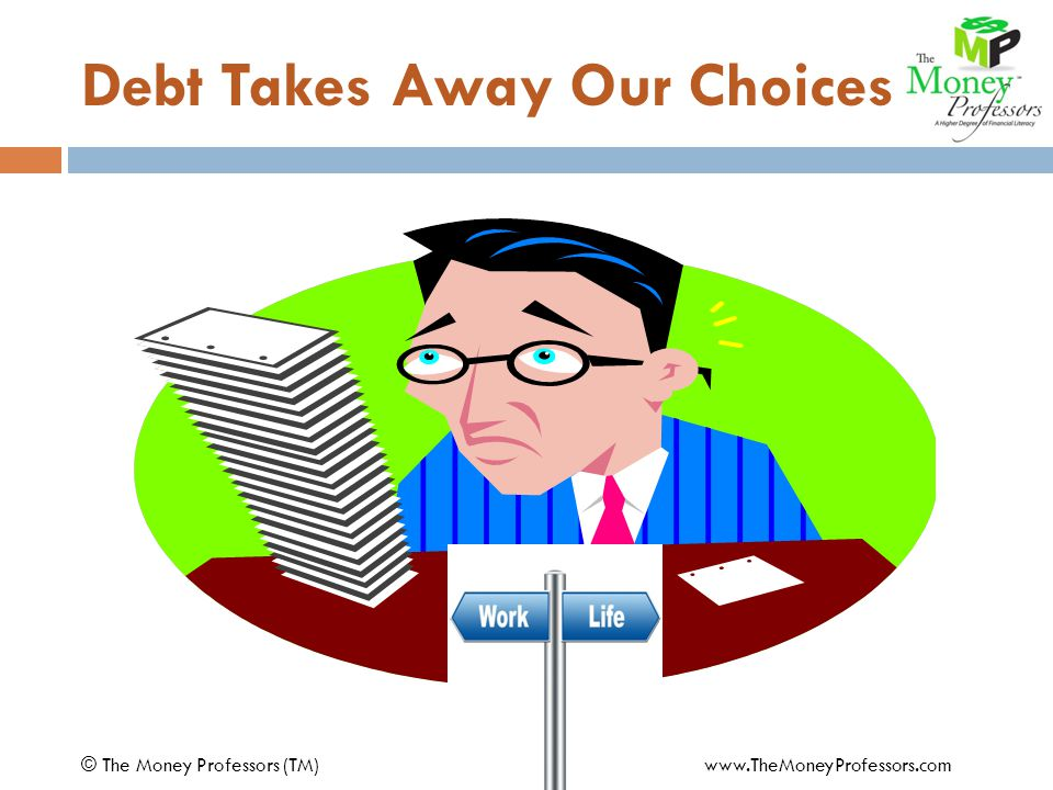 Debt Takes Away Our Choices © The Money Professors (TM) www.TheMoneyProfessors.com