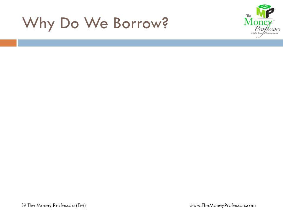 Why Do We Borrow © The Money Professors (TM) www.TheMoneyProfessors.com