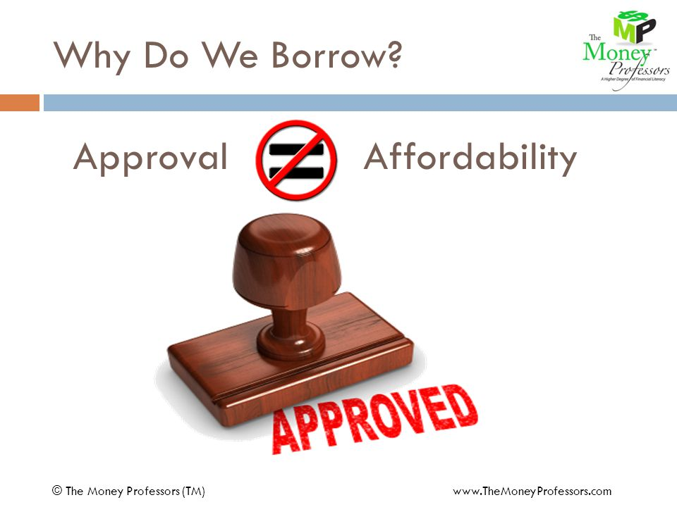 Approval Affordability © The Money Professors (TM) www.TheMoneyProfessors.com Why Do We Borrow