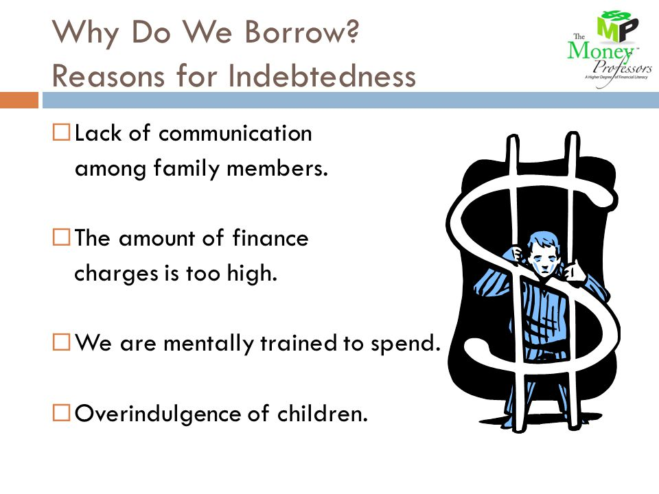 Why Do We Borrow. Reasons for Indebtedness  Lack of communication among family members.