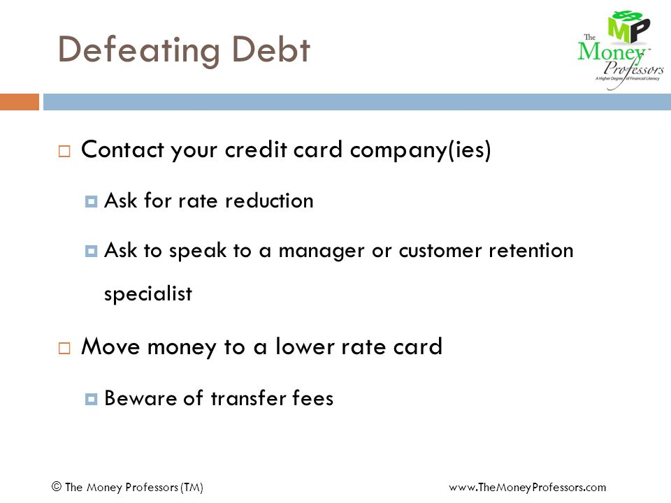 Defeating Debt  Contact your credit card company(ies)  Ask for rate reduction  Ask to speak to a manager or customer retention specialist  Move money to a lower rate card  Beware of transfer fees © The Money Professors (TM) www.TheMoneyProfessors.com