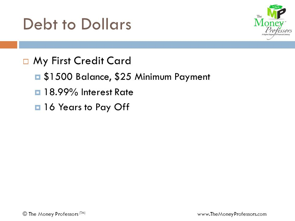 Debt to Dollars  My First Mortgage $1,200 PMT30 Years6.25% APR=$194,895 - 266 PMTCar PMT - 75 PMTMasterCard PMT $ 859 PMT30 Years6.75% APR=132,440 COST$62,455 © The Money Professors (TM) www.TheMoneyProfessors.com