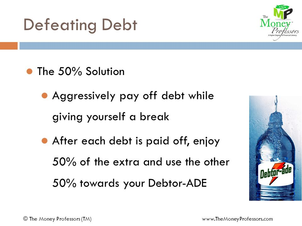 Defeating Debt The 50% Solution Aggressively pay off debt while giving yourself a break After each debt is paid off, enjoy 50% of the extra and use the other 50% towards your Debtor-ADE © The Money Professors (TM) www.TheMoneyProfessors.com