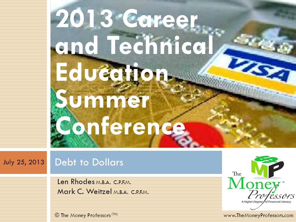 Debt to Dollars © The Money Professors (TM) www.TheMoneyProfessors.com 2013 Career and Technical Education Summer Conference Len Rhodes M.B.A.