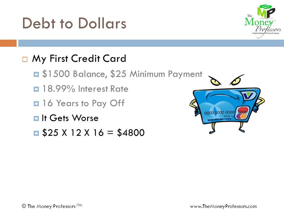 Debt to Dollars  My First Credit Card  $1500 Balance, $25 Minimum Payment  18.99% Interest Rate  16 Years to Pay Off  It Gets Worse  $25 X 12 X 16 = $4800 © The Money Professors (TM) www.TheMoneyProfessors.com