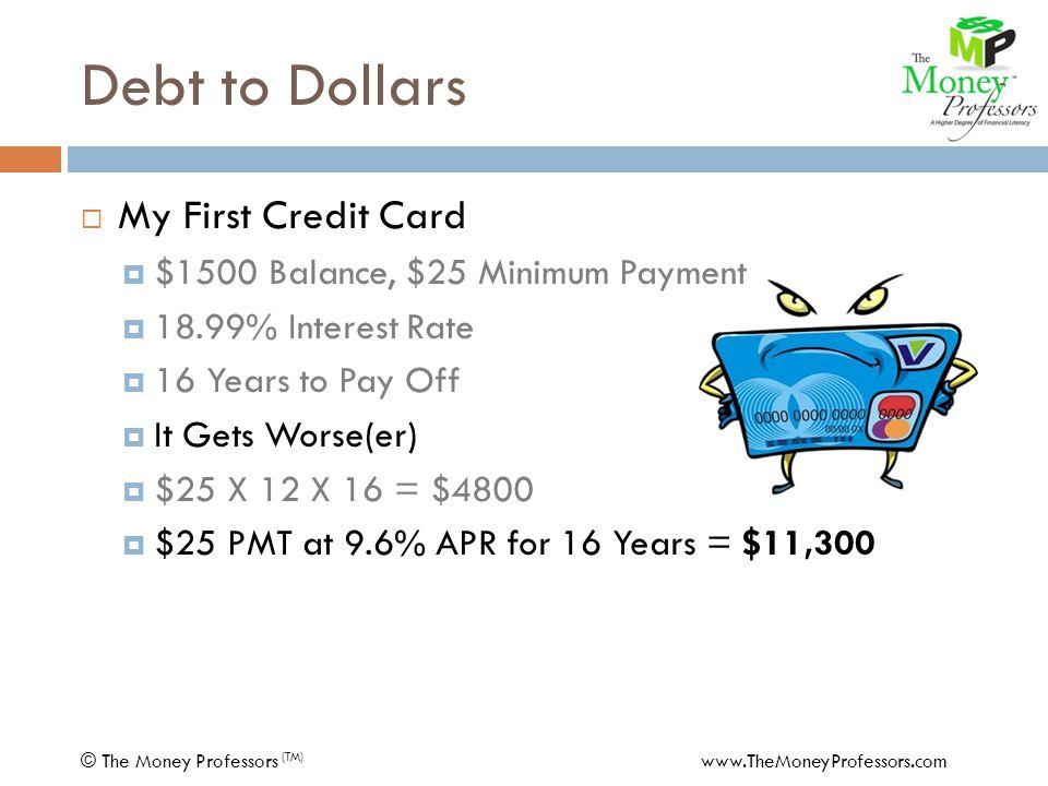 Debt to Dollars  My First Car Loan $291 PMT5 Years12.25% APR=$13,000 - 25 PMTMasterCard PMT $266 PMT5 Years13.65% APR=11,522 COST$ 1,478 © The Money Professors (TM) www.TheMoneyProfessors.com