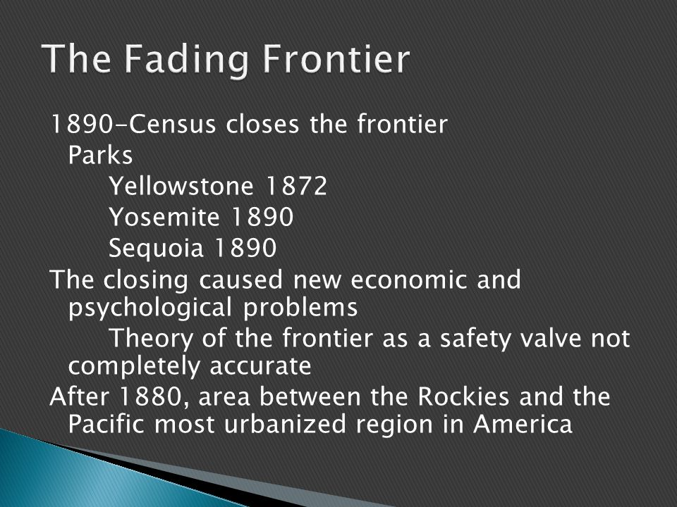 1890-Census closes the frontier Parks Yellowstone 1872 Yosemite 1890 Sequoia 1890 The closing caused new economic and psychological problems Theory of the frontier as a safety valve not completely accurate After 1880, area between the Rockies and the Pacific most urbanized region in America