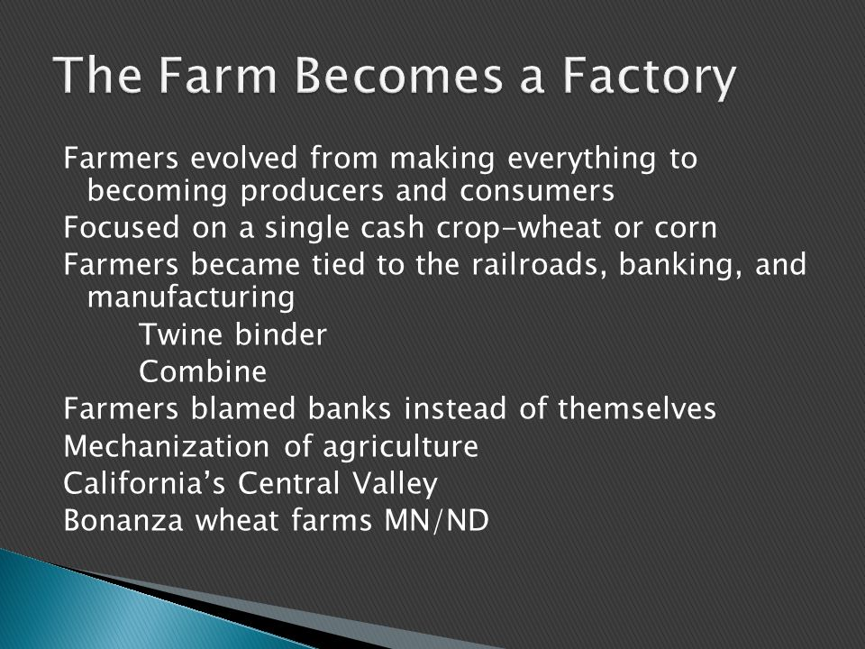 Farmers evolved from making everything to becoming producers and consumers Focused on a single cash crop-wheat or corn Farmers became tied to the railroads, banking, and manufacturing Twine binder Combine Farmers blamed banks instead of themselves Mechanization of agriculture California's Central Valley Bonanza wheat farms MN/ND