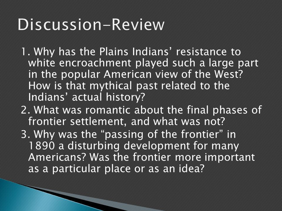 1. Why has the Plains Indians' resistance to white encroachment played such a large part in the popular American view of the West? How is that mythica