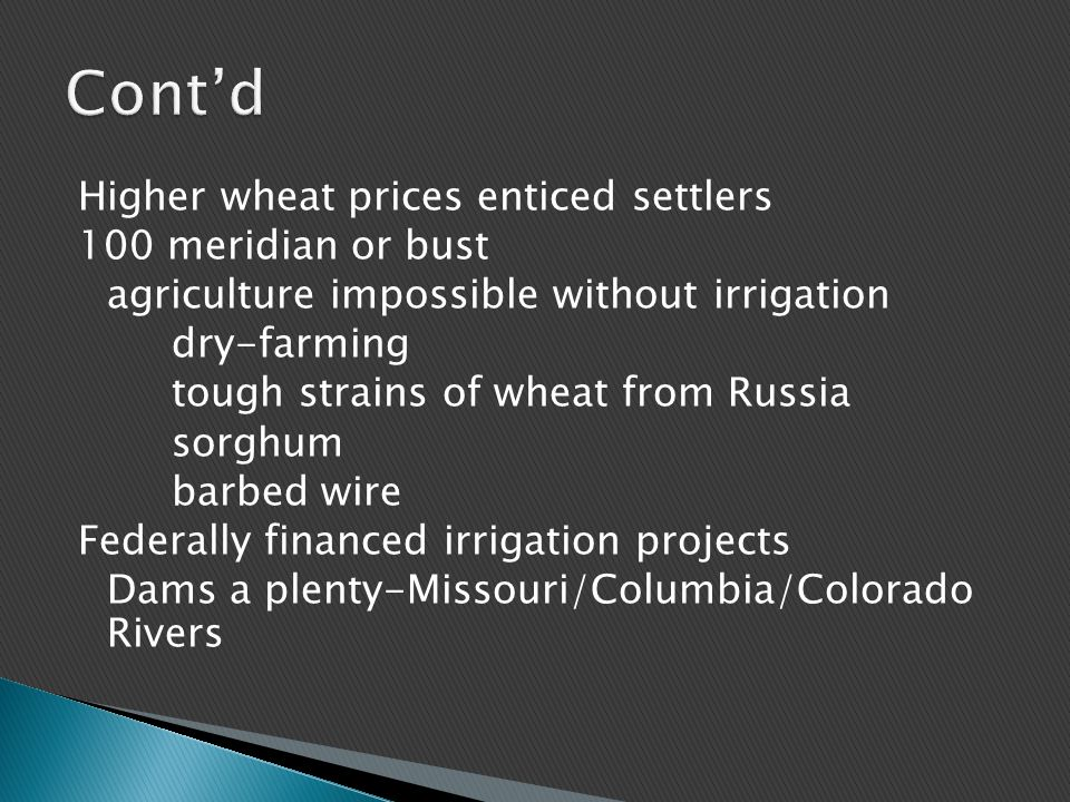 Higher wheat prices enticed settlers 100 meridian or bust agriculture impossible without irrigation dry-farming tough strains of wheat from Russia sorghum barbed wire Federally financed irrigation projects Dams a plenty-Missouri/Columbia/Colorado Rivers