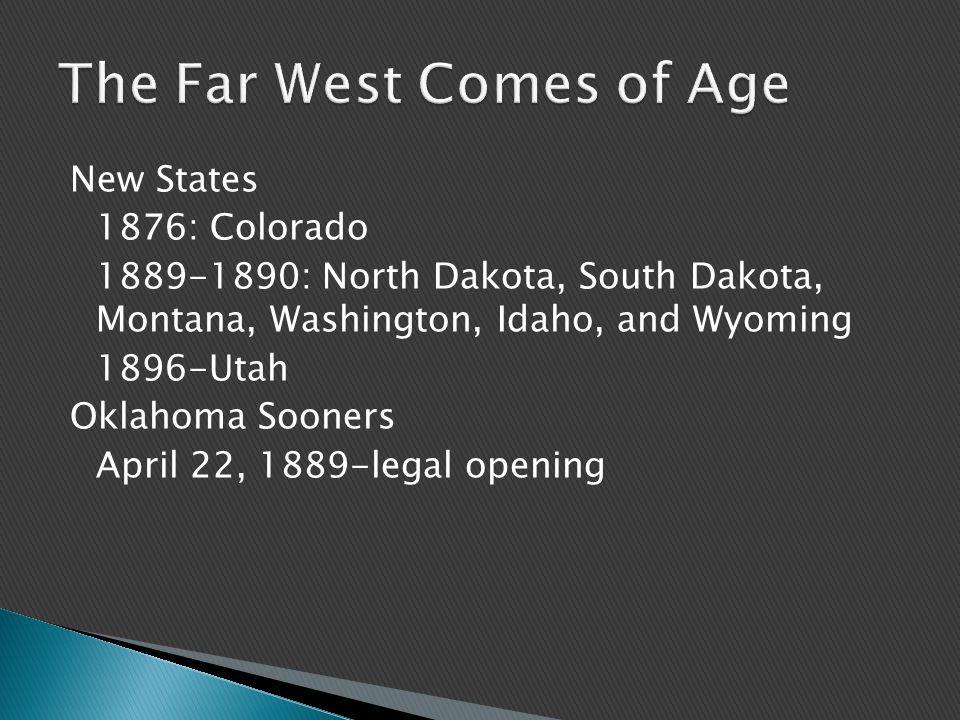 New States 1876: Colorado 1889-1890: North Dakota, South Dakota, Montana, Washington, Idaho, and Wyoming 1896-Utah Oklahoma Sooners April 22, 1889-legal opening