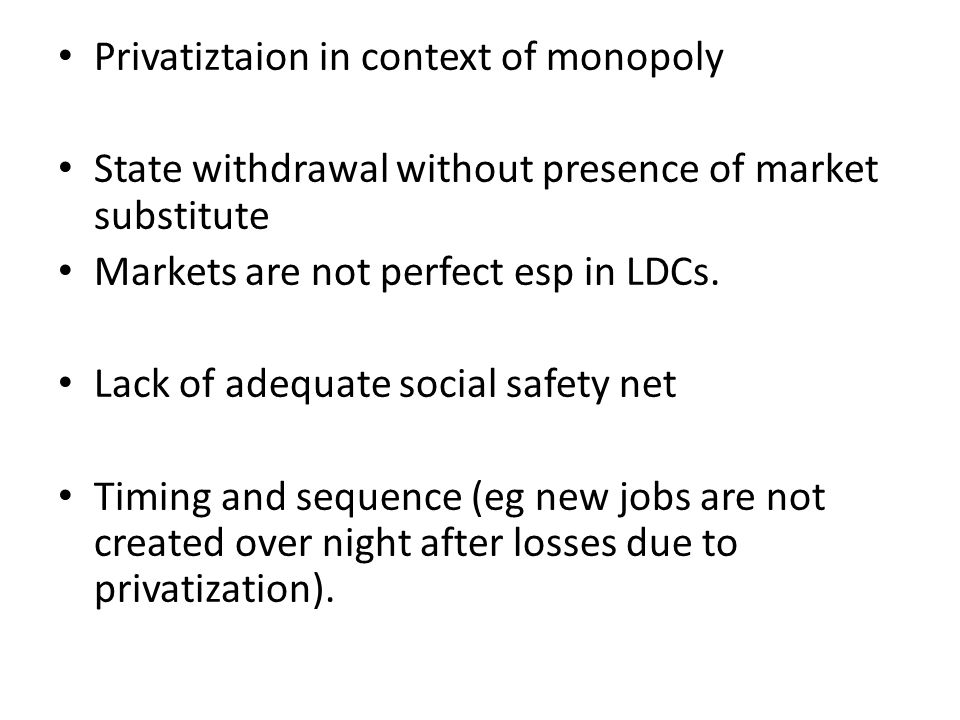 Privatiztaion in context of monopoly State withdrawal without presence of market substitute Markets are not perfect esp in LDCs.