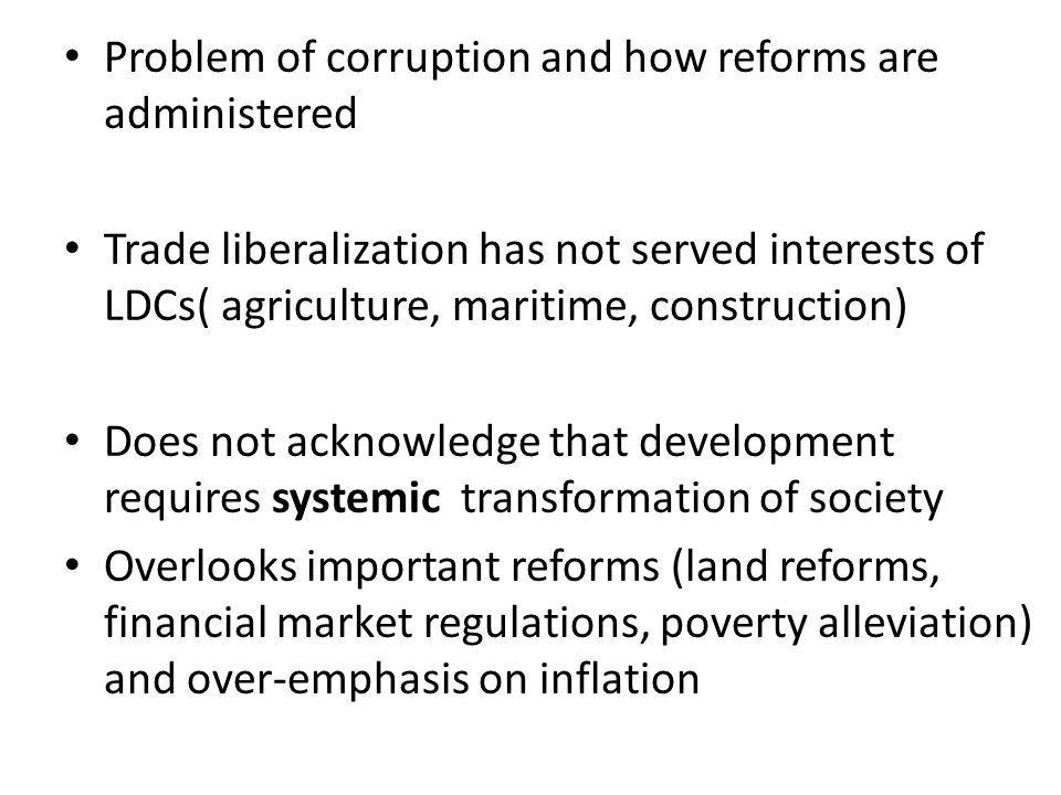 Problem of corruption and how reforms are administered Trade liberalization has not served interests of LDCs( agriculture, maritime, construction) Does not acknowledge that development requires systemic transformation of society Overlooks important reforms (land reforms, financial market regulations, poverty alleviation) and over-emphasis on inflation