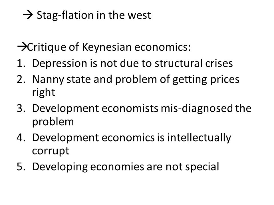  Stag-flation in the west  Critique of Keynesian economics: 1.Depression is not due to structural crises 2.Nanny state and problem of getting prices right 3.Development economists mis-diagnosed the problem 4.Development economics is intellectually corrupt 5.Developing economies are not special