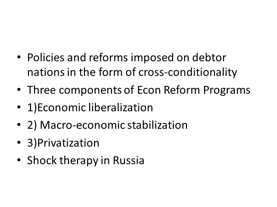 Policies and reforms imposed on debtor nations in the form of cross-conditionality Three components of Econ Reform Programs 1)Economic liberalization 2) Macro-economic stabilization 3)Privatization Shock therapy in Russia