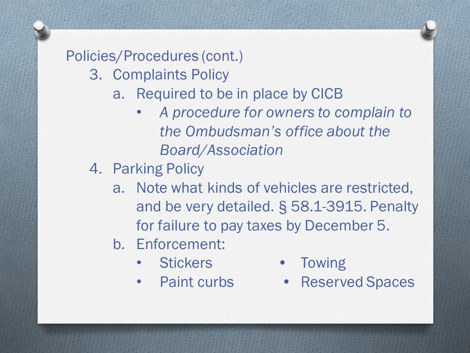 Policies/Procedures (cont.) 3.Complaints Policy a.Required to be in place by CICB A procedure for owners to complain to the Ombudsman's office about the Board/Association 4.Parking Policy a.Note what kinds of vehicles are restricted, and be very detailed.