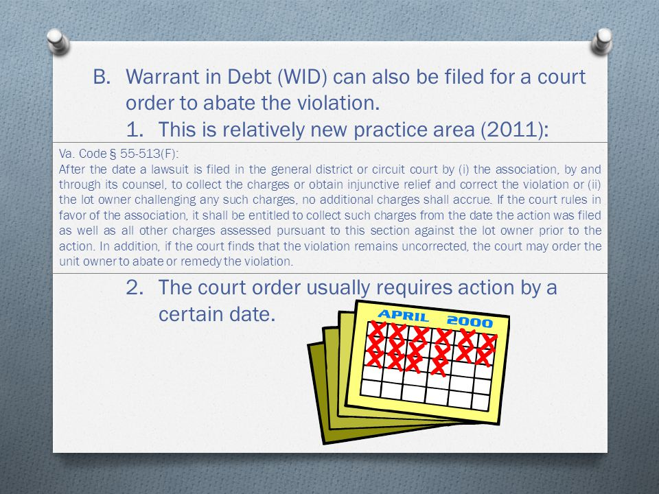 B.Warrant in Debt (WID) can also be filed for a court order to abate the violation.