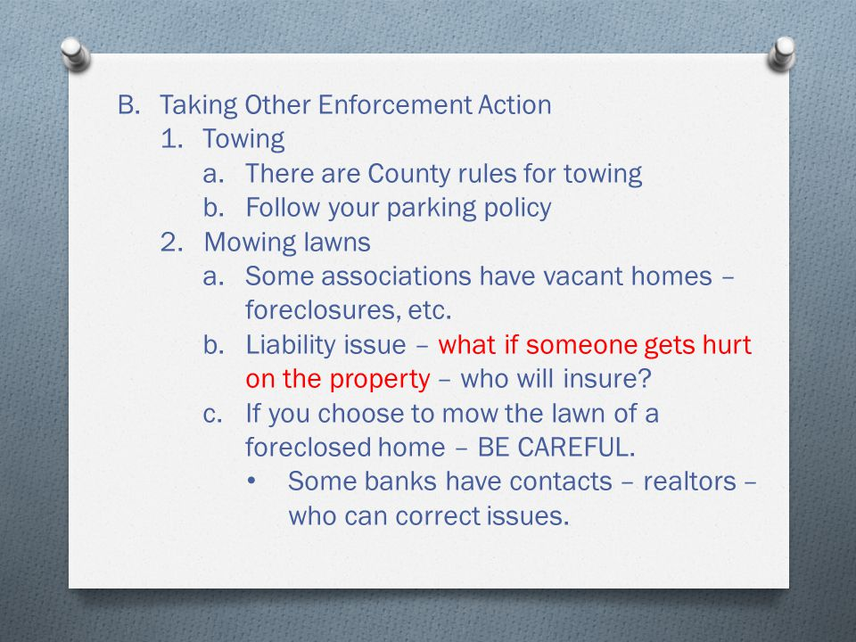 B.Taking Other Enforcement Action 1.Towing a.There are County rules for towing b.Follow your parking policy 2.Mowing lawns a.Some associations have vacant homes – foreclosures, etc.