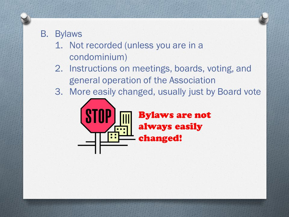 B.Bylaws 1.Not recorded (unless you are in a condominium) 2.Instructions on meetings, boards, voting, and general operation of the Association 3.More easily changed, usually just by Board vote Bylaws are not always easily changed!