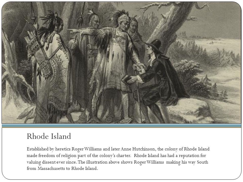 Rhode Island Established by heretics Roger Williams and later Anne Hutchinson, the colony of Rhode Island made freedom of religion part of the colony'