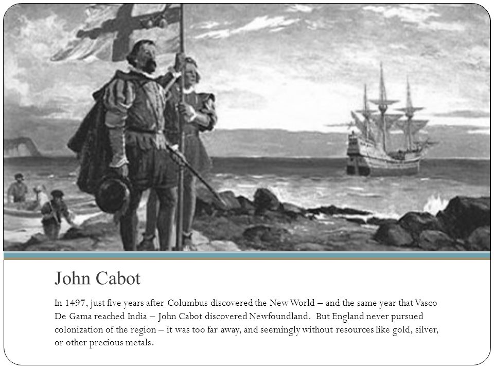 John Cabot In 1497, just five years after Columbus discovered the New World – and the same year that Vasco De Gama reached India – John Cabot discover
