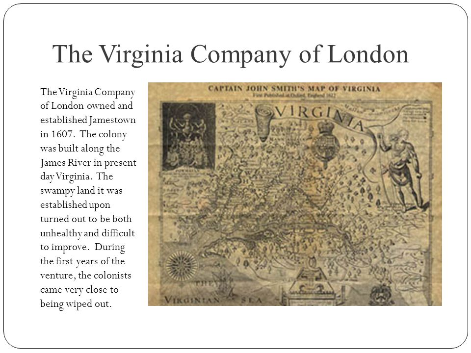 The Virginia Company of London The Virginia Company of London owned and established Jamestown in 1607. The colony was built along the James River in p