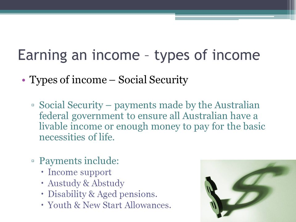 Earning an income – types of income Types of income – Social Security ▫Social Security – payments made by the Australian federal government to ensure