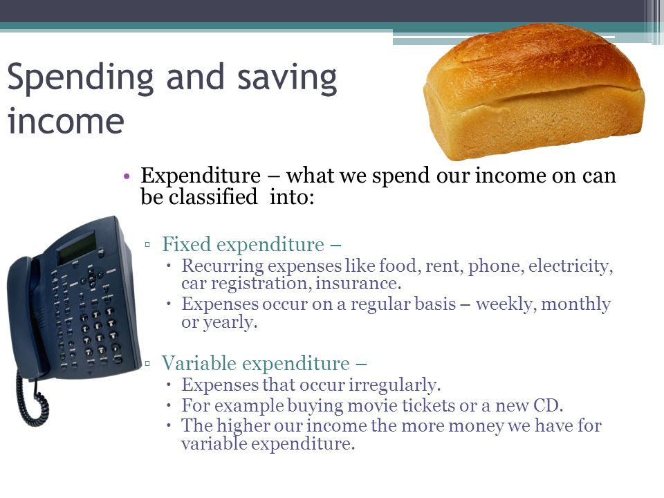 Spending and saving income Expenditure – what we spend our income on can be classified into: ▫Fixed expenditure –  Recurring expenses like food, rent