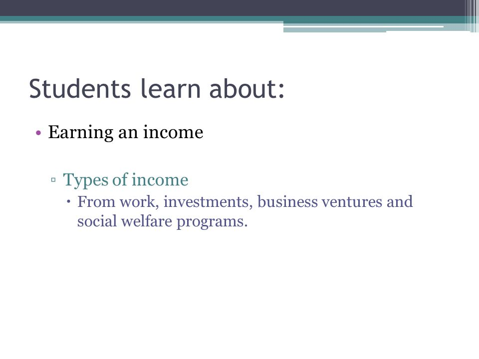 Students learn about: Earning an income ▫Types of income  From work, investments, business ventures and social welfare programs.