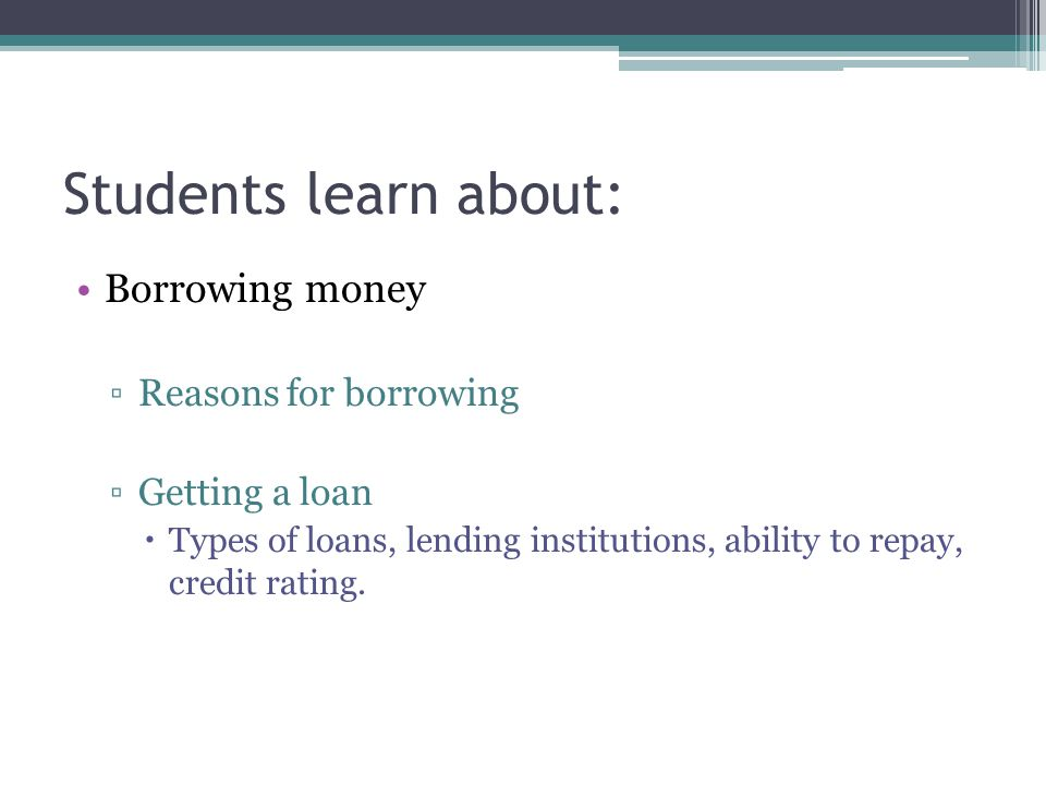 Students learn about: Borrowing money ▫Reasons for borrowing ▫Getting a loan  Types of loans, lending institutions, ability to repay, credit rating.