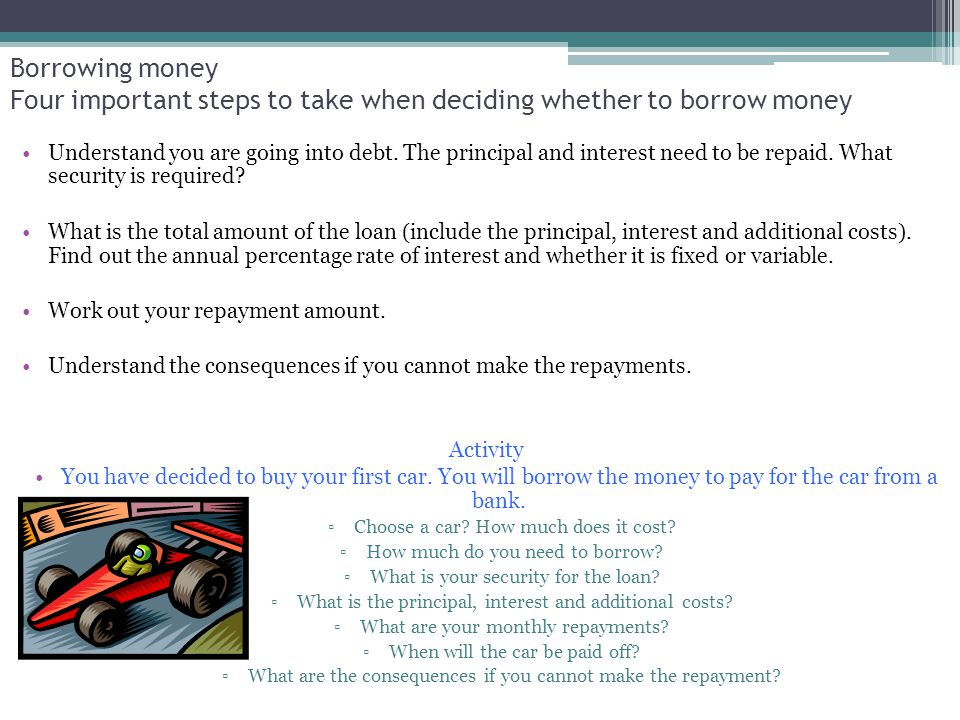 Borrowing money Four important steps to take when deciding whether to borrow money Understand you are going into debt. The principal and interest need