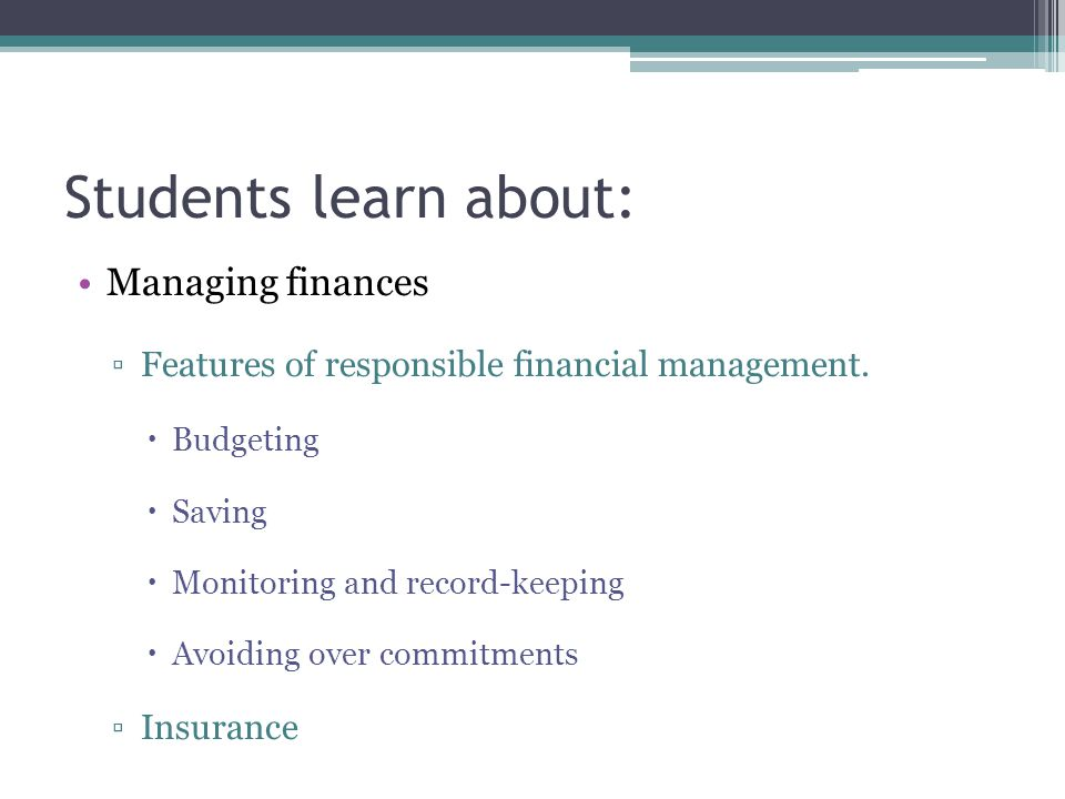 Students learn about: Managing finances ▫Features of responsible financial management.  Budgeting  Saving  Monitoring and record-keeping  Avoiding