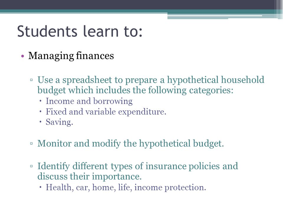 Students learn to: Managing finances ▫Use a spreadsheet to prepare a hypothetical household budget which includes the following categories:  Income a