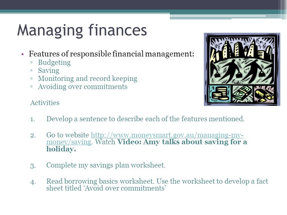 Managing finances Features of responsible financial management: ▫Budgeting ▫Saving ▫Monitoring and record keeping ▫Avoiding over commitments Activitie