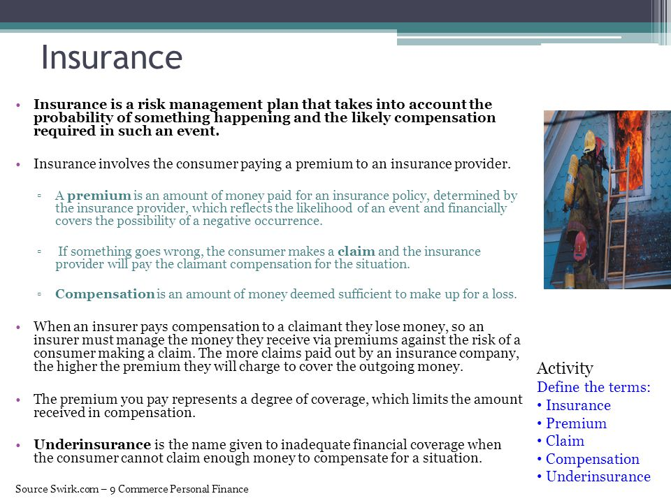 Insurance Insurance is a risk management plan that takes into account the probability of something happening and the likely compensation required in s