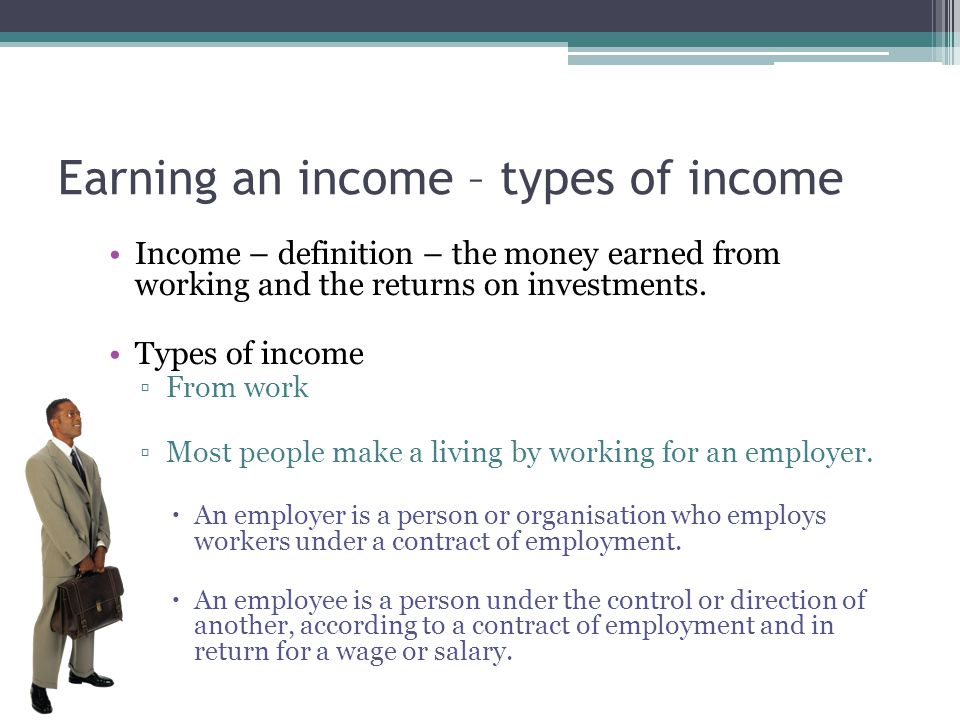 Earning an income – types of income Income – definition – the money earned from working and the returns on investments. Types of income ▫From work ▫Mo