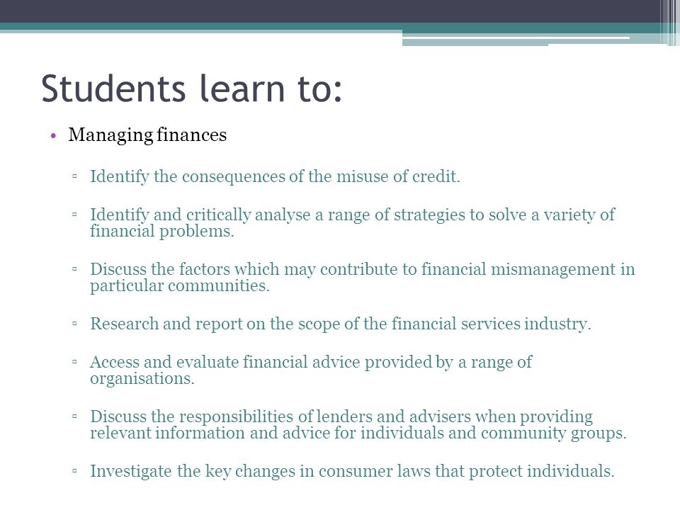 Students learn to: Managing finances ▫Identify the consequences of the misuse of credit. ▫Identify and critically analyse a range of strategies to sol