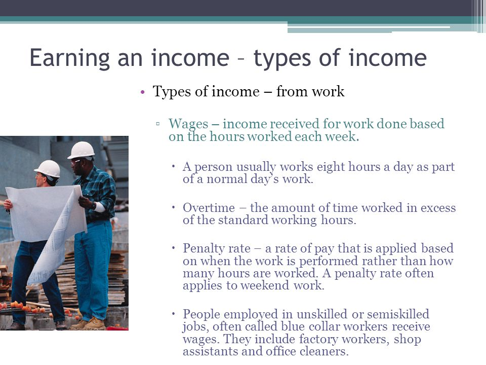 Earning an income – types of income Types of income – from work ▫Salary – income received each year for a job usually irrespective of the number of hours worked.