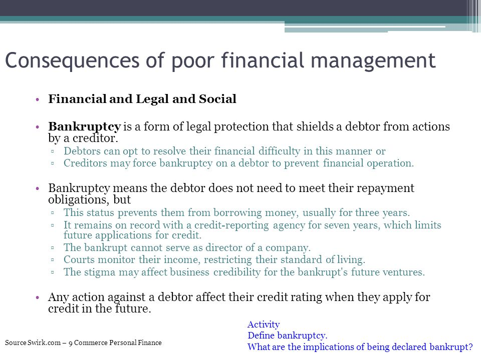 Consequences of poor financial management Financial and Legal and Social Bankruptcy is a form of legal protection that shields a debtor from actions b
