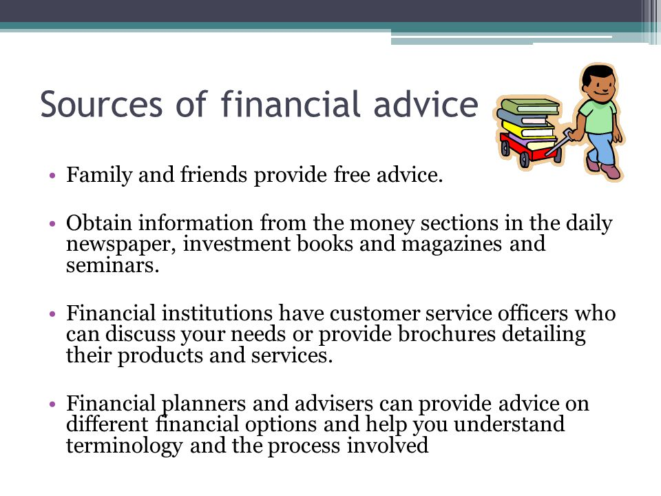 Sources of financial advice Family and friends provide free advice. Obtain information from the money sections in the daily newspaper, investment book