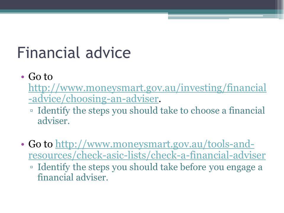 Financial advice Go to http://www.moneysmart.gov.au/investing/financial -advice/choosing-an-adviser. http://www.moneysmart.gov.au/investing/financial